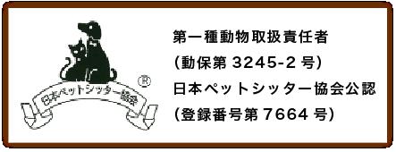 第一種動物取扱責任者(動保第3245-2号) 日本ペットシッター協会公認(登録番号第7664号)